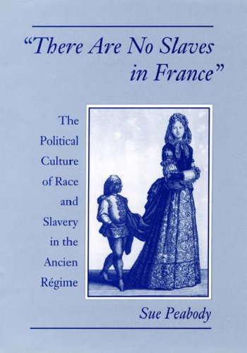 There Are No Slaves in France: The Political Culture of Race and Slavery in the Ancien Regime 9780195101980