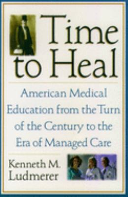 Time to Heal: American Medical Education from the Turn of the Century to the Era of Managed Care 9780195181364