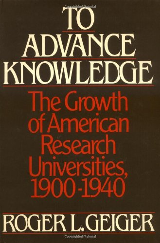 To Advance Knowledge: The Growth of American Research Universities, 1900-1940 9780195038033