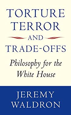 Torture, Terror, and Trade-Offs: Philosophy for the White House 9780199585045