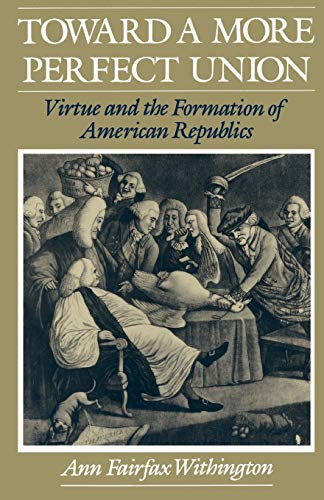Toward a More Perfect Union: Virtue and the Formation of American Republics 9780195101300