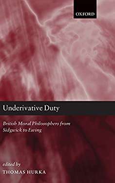 Underivative Duty: British Moral Philosophers from Sidgwick to Ewing 9780199577446
