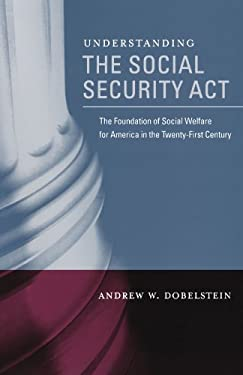 Understanding the Social Security Act: The Foundation of Social Welfare for America in the Twenty-First Century 9780195366891
