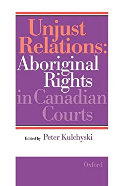Unjust Relations: Aboriginal Rights in Canadian Courts 9780195409857