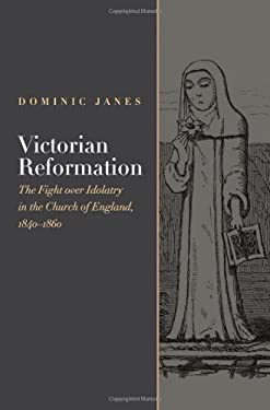 Victorian Reformation: The Fight Over Idolatry in the Church of England, 1840-1860 9780195378511