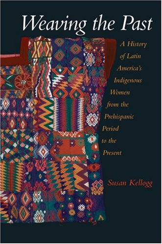 Weaving the Past: A History of Latin America's Women from the Prehispanic Period to the Present