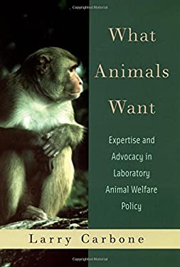What Animals Want: Expertise and Advocacy in Laboratory Animal Welfare Policy 9780195161960