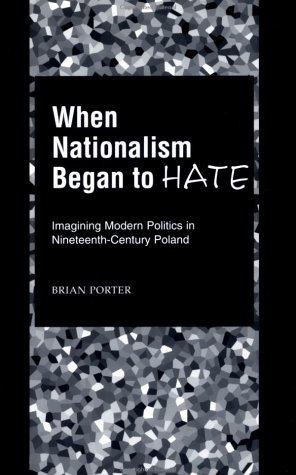 When Nationalism Began to Hate: Imagining Modern Politics in Nineteenth-Century Poland 9780195151879