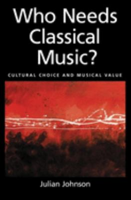 Who Needs Classical Music?: Cultural Choice and Musical Value 9780195146813