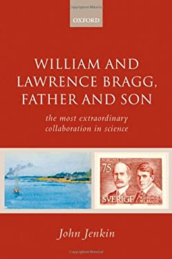 William and Lawrence Bragg, Father and Son: The Most Extraordinary Collaboration in Science 9780199235209