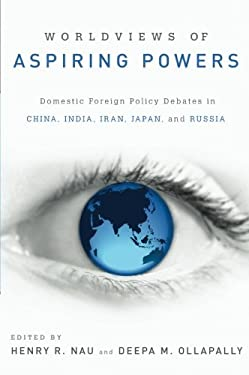 Worldviews of Aspiring Powers: Domestic Foreign Policy Debates in China, India, Iran, Japan, and Russia 9780199937493