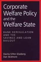 Corporate Welfare Policy and the Welfare State: Bank Deregulation and the Savings and Loan Bailout 9780202305622