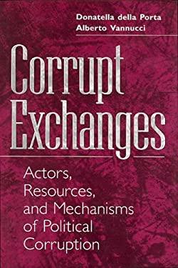 Corrupt Exchanges: Actors, Resources, and Mechanisms of Political Corruption 9780202305745