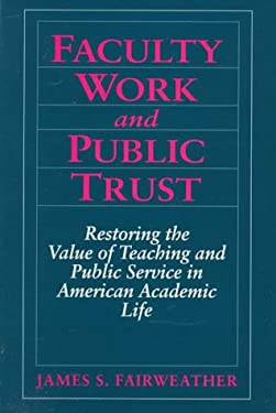 Faculty Work and Public Trust: Restoring the Value of Teaching and Public Service in American Academic Life 9780205179480