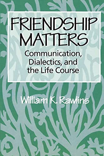 Friendship Matters: Communication, Dialectics, and the Life Course 9780202304045