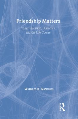 Friendship Matters: Communication, Dialectics, and the Life Course 9780202304038