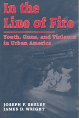 In the Line of Fire: Youth, Guns, and Violence in Urban America 9780202305493