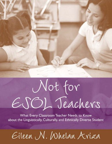 Not for ESOL Teachers: What Every Classroom Teacher Needs to Know about the Linguistically, Culturally, and Ethnically Diverse Student 9780205386901