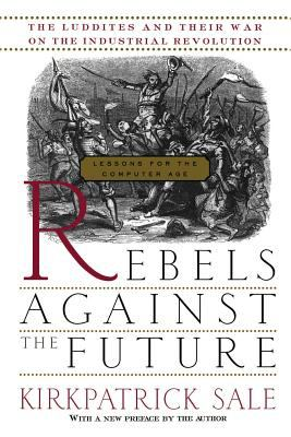 Rebels Against the Future : The Luddites and Their War on the Industrial Revolution: Lessons for the Computer Age