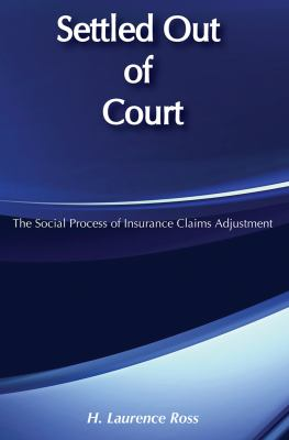 Settled Out of Court: The Social Process of Insurance Claims Adjustment 9780202302966