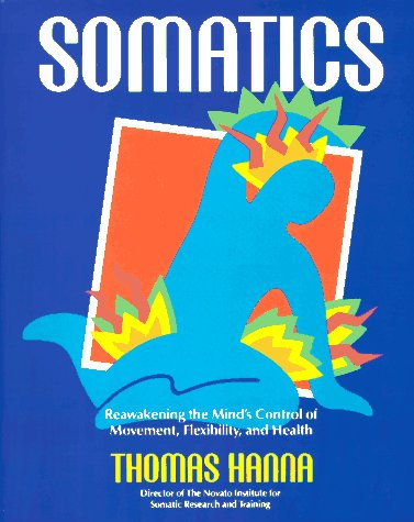 Somatics: Reawakening the Mind's Control of Movement, Flexibility, and Health 9780201079791