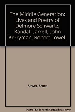 The Middle Generation: The Lives and Poetry of Delmore Schwartz, Randall Jarrell, John Berryman, and Robert Lowell