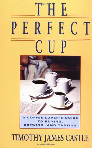 The Perfect Cup: A Coffee Lover's Guide to Buying, Brewing, and Tasting 9780201570489