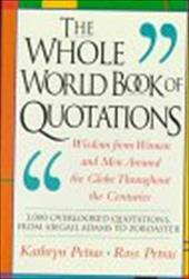 The Whole World Book of Quotations: Wisdom from Women and Men Around the Globe Throughout the Centuries 3,000 Overlookd Quotations