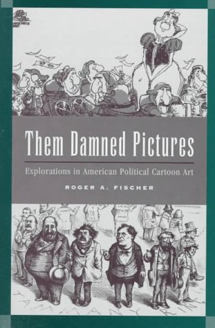 Them Damned Pictures: Explorations in American Political Cartoon Art 9780208022981