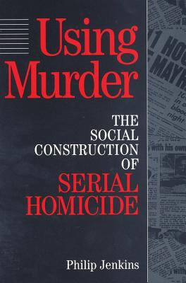 Using Murder: The Social Construction of Serial Homicide 9780202304991