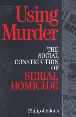 Using Murder: The Social Construction of Serial Homicide 9780202305257