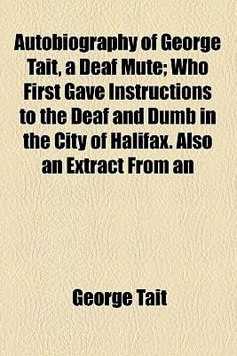 Autobiography of George Tait, a Deaf Mute; Who First Gave Instructions to the Deaf and Dumb in the City of Halifax. Also an Extract from an 9780217442329
