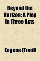 Beyond the Horizon; A Play in Three Acts 675172