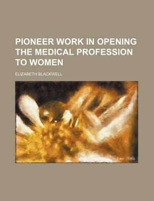Pioneer Work in Opening the Medical Profession to Women 9780217248709