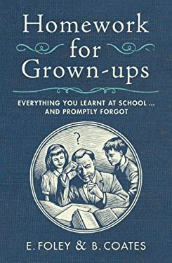 Homework for Grown-Ups: Everything You Learned at School - And Promptly Forgot. E. Foley & B. Coates 9780224082662