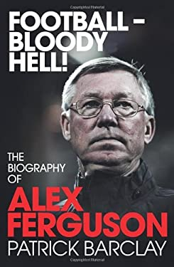 Football - Bloody Hell!: The Biography of Alex Ferguson 9780224083065