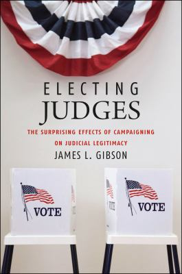 Electing Judges: The Surprising Effects of Campaigning on Judicial Legitimacy 9780226291086