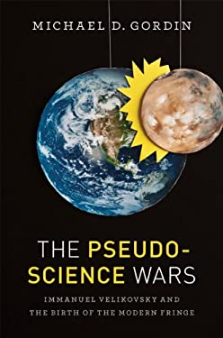 The Pseudoscience Wars: Immanuel Velikovsky and the Birth of the Modern Fringe 9780226304427