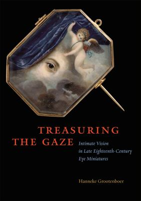 Treasuring the Gaze: Intimate Vision in Late Eighteenth-Century Eye Miniatures 9780226309668