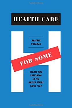 Health Care for Some: Rights and Rationing in the United States Since 1930 9780226348032