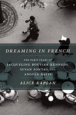 Dreaming in French: The Paris Years of Jacqueline Bouvier Kennedy, Susan Sontag, and Angela Davis 9780226424385
