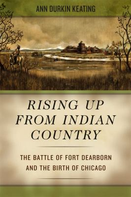 Rising Up from Indian Country: The Battle of Fort Dearborn and the Birth of Chicago 9780226428963