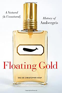 Floating Gold: A Natural (and Unnatural) History of Ambergris 9780226430362