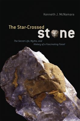 The Star-Crossed Stone: The Secret Life, Myths, and History of a Fascinating Fossil 9780226514697