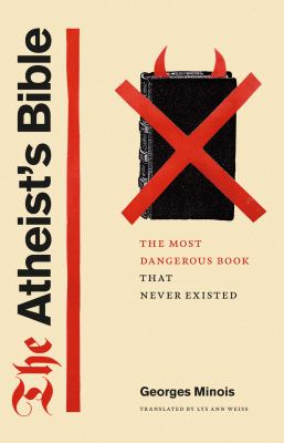 The Atheist's Bible: The Most Dangerous Book That Never Existed 9780226530291