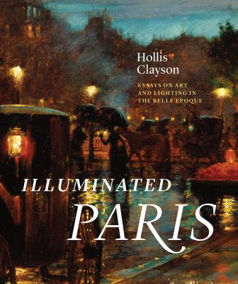 Illuminated Paris: Essays on Art and Lighting in the Belle poque