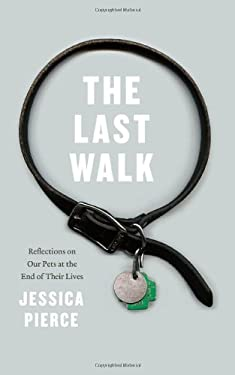 The Last Walk: Reflections on Our Pets at the End of Their Lives 9780226668468