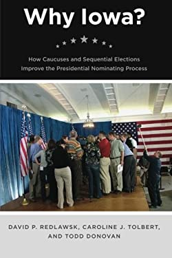 Why Iowa?: How Caucuses and Sequential Elections Improve the Presidential Nominating Process 9780226706962