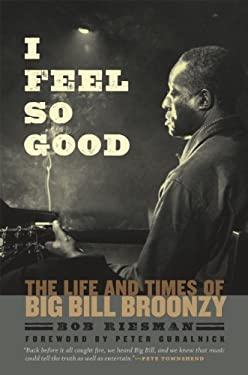 I Feel So Good: The Life and Times of Big Bill Broonzy 9780226717456