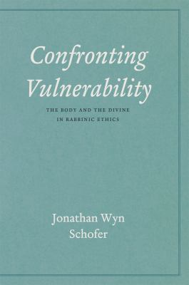 Confronting Vulnerability: The Body and the Divine in Rabbinic Ethics 9780226740096